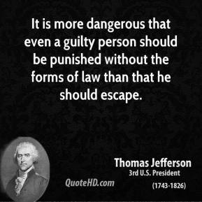 Thomas Jefferson - It is more dangerous that even a guilty person should be punished without the forms of law than that he should escape.