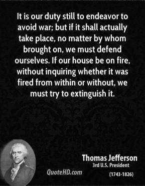 Thomas Jefferson - It is our duty still to endeavor to avoid war; but if it shall actually take place, no matter by whom brought on, we must defend ourselves. If our house be on fire, without inquiring whether it was fired from within or without, we must try to extinguish it.
