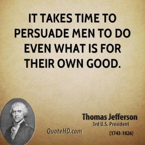 Thomas Jefferson - It takes time to persuade men to do even what is for their own good.