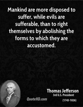 Thomas Jefferson - Mankind are more disposed to suffer, while evils are sufferable, than to right themselves by abolishing the forms to which they are accustomed.