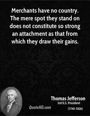Thomas Jefferson - Merchants have no country. The mere spot they stand on does not constitute so strong an attachment as that from which they draw their gains.