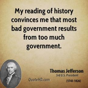 My reading of history convinces me that most bad government results from too much government.
