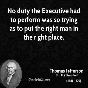 Thomas Jefferson - No duty the Executive had to perform was so trying as to put the right man in the right place.