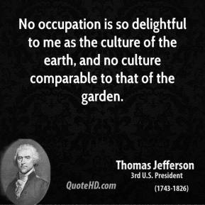 No occupation is so delightful to me as the culture of the earth, and no culture comparable to that of the garden.