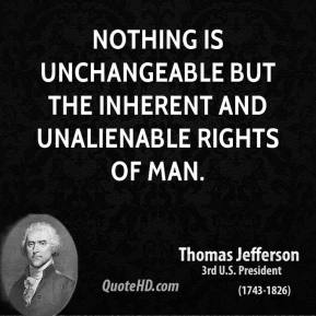 Thomas Jefferson - Nothing is unchangeable but the inherent and unalienable rights of man.