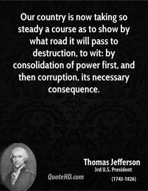 Thomas Jefferson - Our country is now taking so steady a course as to show by what road it will pass to destruction, to wit: by consolidation of power first, and then corruption, its necessary consequence.