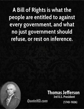 Thomas Jefferson - A Bill of Rights is what the people are entitled to against every government, and what no just government should refuse, or rest on inference.