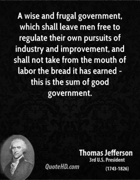 A wise and frugal government, which shall leave men free to regulate their own pursuits of industry and improvement, and shall not take from the mouth of labor the bread it has earned - this is the sum of good government.