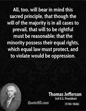 Thomas Jefferson - All, too, will bear in mind this sacred principle, that though the will of the majority is in all cases to prevail, that will to be rightful must be reasonable; that the minority possess their equal rights, which equal law must protect, and to violate would be oppression.