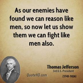 As our enemies have found we can reason like men, so now let us show them we can fight like men also.