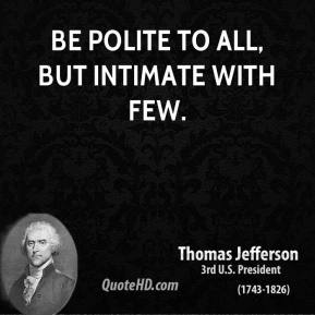 Be polite to all, but intimate with few.