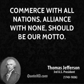 Commerce with all nations, alliance with none, should be our motto.
