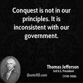 Conquest is not in our principles. It is inconsistent with our government.