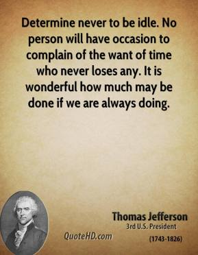 Thomas Jefferson - Determine never to be idle. No person will have occasion to complain of the want of time who never loses any. It is wonderful how much may be done if we are always doing.