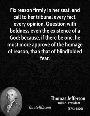 Thomas Jefferson - Fix reason firmly in her seat, and call to her tribunal every fact, every opinion. Question with boldness even the existence of a God; because, if there be one, he must more approve of the homage of reason, than that of blindfolded fear.