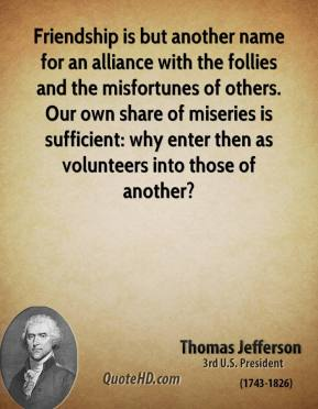 Thomas Jefferson - Friendship is but another name for an alliance with the follies and the misfortunes of others. Our own share of miseries is sufficient: why enter then as volunteers into those of another?