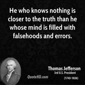 Thomas Jefferson - He who knows nothing is closer to the truth than he whose mind is filled with falsehoods and errors.