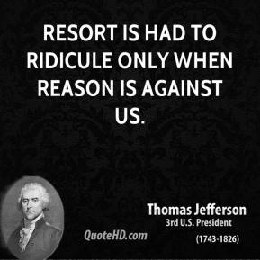 Resort is had to ridicule only when reason is against us.