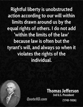 Thomas Jefferson - Rightful liberty is unobstructed action according to our will within limits drawn around us by the equal rights of others. I do not add 'within the limits of the law' because law is often but the tyrant's will, and always so when it violates the rights of the individual.
