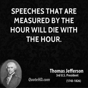 Speeches that are measured by the hour will die with the hour.