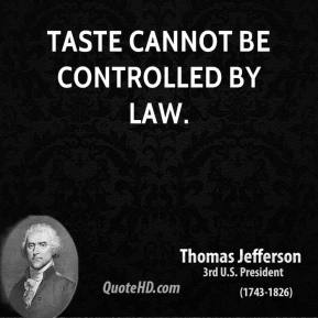 Thomas Jefferson - Taste cannot be controlled by law.