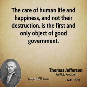 The care of human life and happiness, and not their destruction, is the first and only object of good government.