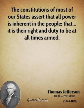 Thomas Jefferson - The constitutions of most of our States assert that all power is inherent in the people; that... it is their right and duty to be at all times armed.