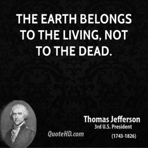 The earth belongs to the living, not to the dead.