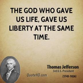 Thomas Jefferson - The God who gave us life, gave us liberty at the same time.