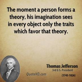 The moment a person forms a theory, his imagination sees in every object only the traits which favor that theory.