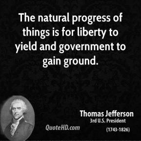 Thomas Jefferson - The natural progress of things is for liberty to yield and government to gain ground.
