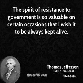 Thomas Jefferson - The spirit of resistance to government is so valuable on certain occasions that I wish it to be always kept alive.