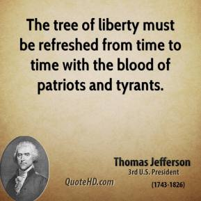 Thomas Jefferson - The tree of liberty must be refreshed from time to time with the blood of patriots and tyrants.