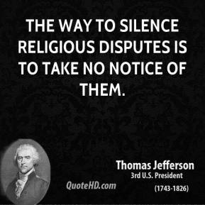 Thomas Jefferson - The way to silence religious disputes is to take no notice of them.