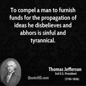 Thomas Jefferson - To compel a man to furnish funds for the propagation of ideas he disbelieves and abhors is sinful and tyrannical.
