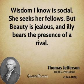 Wisdom I know is social. She seeks her fellows. But Beauty is jealous, and illy bears the presence of a rival.