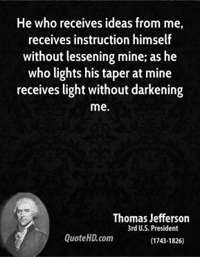 Thomas Jefferson  - He who receives ideas from me, receives instruction himself without lessening mine; as he who lights his taper at mine receives light without darkening me.