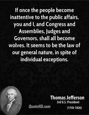 Thomas Jefferson  - If once the people become inattentive to the public affairs, you and I, and Congress and Assemblies, Judges and Governors, shall all become wolves. It seems to be the law of our general nature, in spite of individual exceptions.