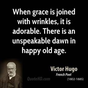 When grace is joined with wrinkles, it is adorable. There is an unspeakable dawn in happy old age.