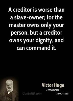 A creditor is worse than a slave-owner; for the master owns only your person, but a creditor owns your dignity, and can command it.