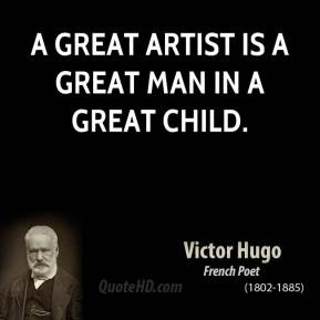 Victor Hugo - A great artist is a great man in a great child.