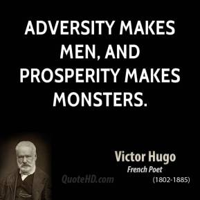 Victor Hugo - Adversity makes men, and prosperity makes monsters.