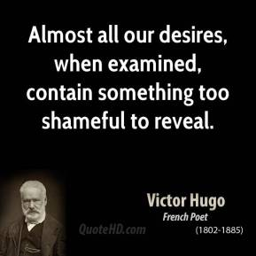 Almost all our desires, when examined, contain something too shameful to reveal.
