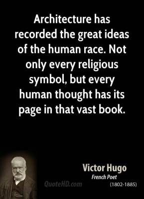 Architecture has recorded the great ideas of the human race. Not only every religious symbol, but every human thought has its page in that vast book.