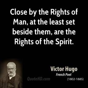 Victor Hugo - Close by the Rights of Man, at the least set beside them, are the Rights of the Spirit.