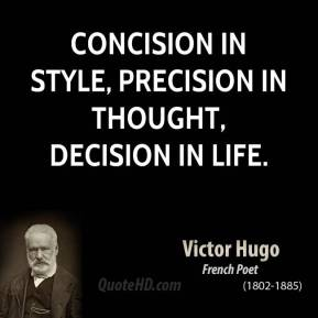 Victor Hugo - Concision in style, precision in thought, decision in life.