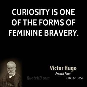 Victor Hugo - Curiosity is one of the forms of feminine bravery.
