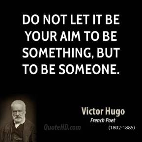 Victor Hugo - Do not let it be your aim to be something, but to be someone.