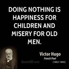 Doing nothing is happiness for children and misery for old men.