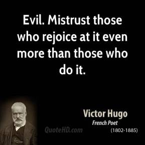 Evil. Mistrust those who rejoice at it even more than those who do it.